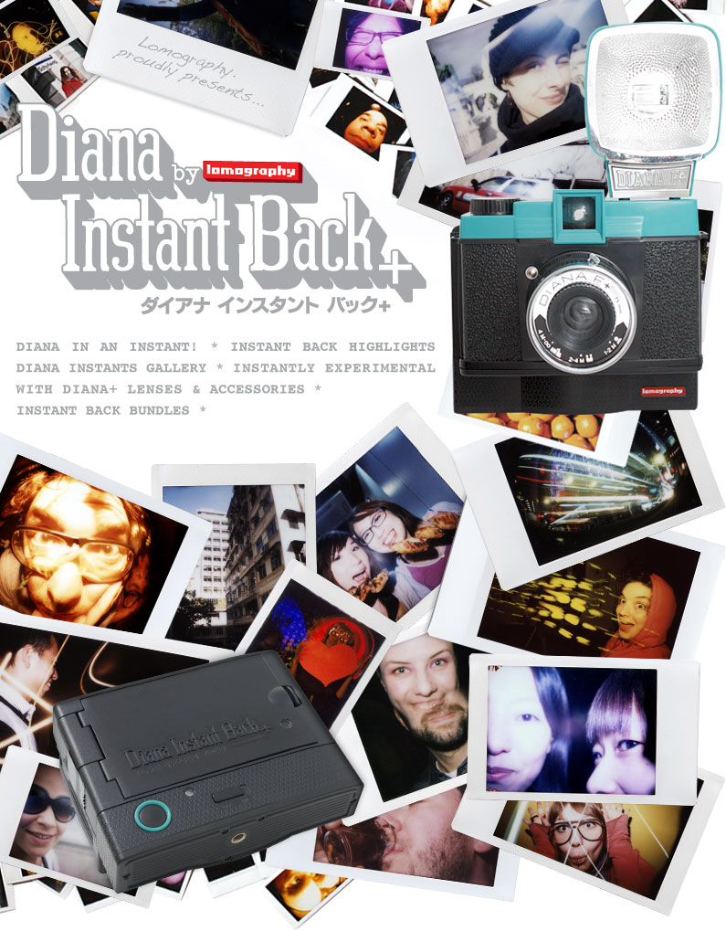 The New Diana Instant Back+   * Diana in an Instant! * Instant Back Highlights * Diana Instants Gallery * Instantly Experimental with Diana+ Lenses & Accessories * Instant Back Bundles